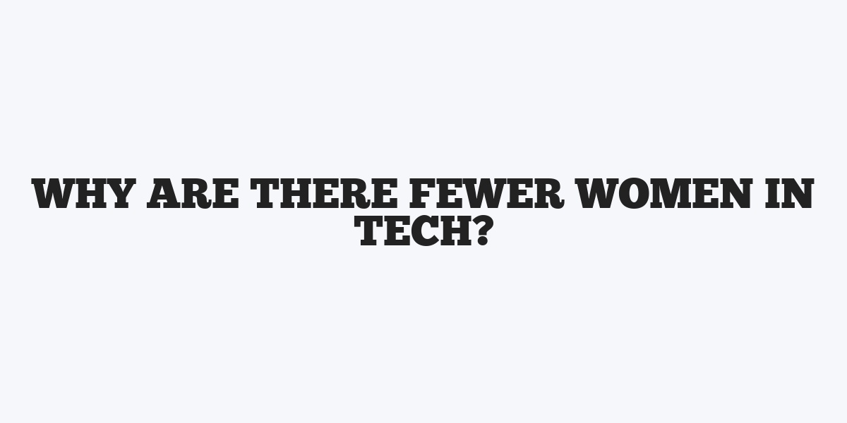 Why are there Fewer Women in Tech?